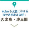 久米島・慶良間:本島から気軽に行ける島。海の透明度は抜群!